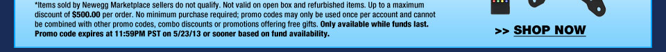 *Items sold by Newegg Marketplace sellers do not qualify. Not valid on open box and refurbished items. Up to a maximum discount of $500.00 per order. No minimum purchase required; promo codes may only be used once per account and cannot be combined with other promo codes, combo discounts or promotions offering free gifts. Only available while funds last. Promo code expires at 11:59PM PST on 5/23/13 or sooner based on fund availability.  Shop Now.
