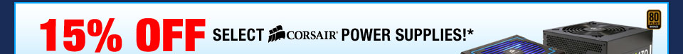 15% OFF SELECT CORSAIR POWER SUPPLIES!*
