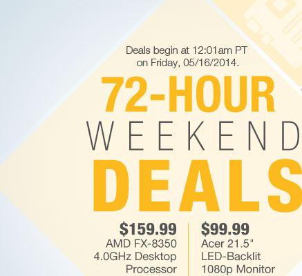"Deals begin at 12:01am PT on Friday, 05/18/2014. 72-HOUR WEEKEND DEALS. $169.99 AMD FX-8350 Black Edition Vishera Desktop Processor | $99.99 Acer 21.5"" LED-Backlit 1080p Monitor. Shop Away"