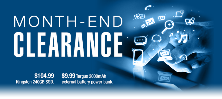 MONTH-END CLEARANCE. $104.99 Kingston 240GB SSD. $9.99 Targus 2000mAh external battery power bank.