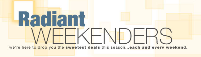Radiant Weekender. We're here to drop you the sweetest deals this season ... each and every weekend.