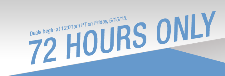 Deals begin at 12:01am PT on Friday, 05/15/2015. 72 HOURS ONLY