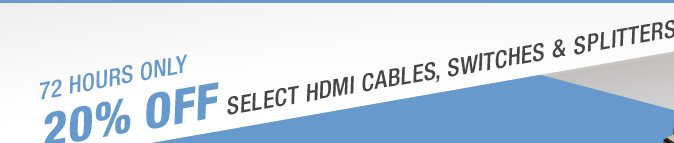 72 HOURS ONLY 20% OFF SELECT HDMI CABLES, SWITCHES & SPLITTERS*