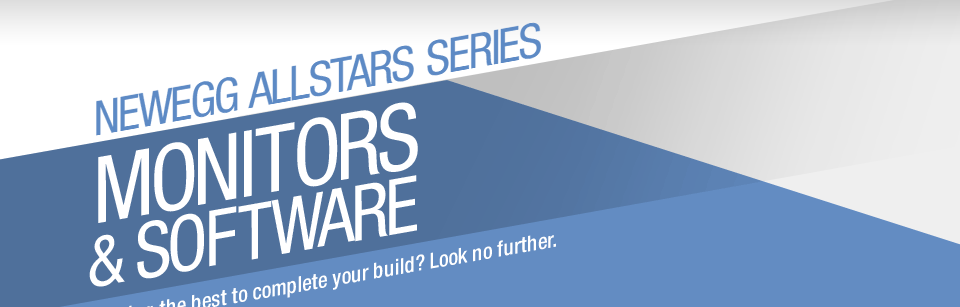 NEWEGG ALLSTARS SERIES MONITORS & SOFTWARE Seeking the best to complete your build? Look no further.