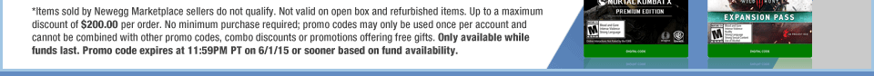*Items sold by Newegg Marketplace sellers do not qualify. Not valid on open box and refurbished items. Up to a maximum discount of $200.00 per order. No minimum purchase required; promo codes may only be used once per account and cannot be combined with other promo codes, combo discounts or promotions offering free gifts. Only available while funds last. Promo code expires at 11:59PM PT on 6/1/15 or sooner based on fund availability.