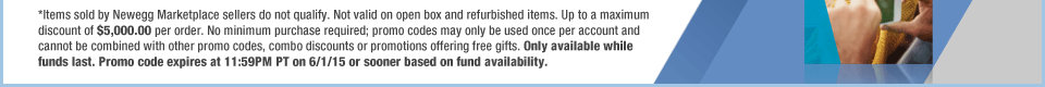 *Items sold by Newegg Marketplace sellers do not qualify. Not valid on open box and refurbished items. Up to a maximum discount of $5,000.00 per order. No minimum purchase required; promo codes may only be used once per account and cannot be combined with other promo codes, combo discounts or promotions offering free gifts. Only available while funds last. Promo code expires at 11:59PM PT on 6/1/15 or sooner based on fund availability.