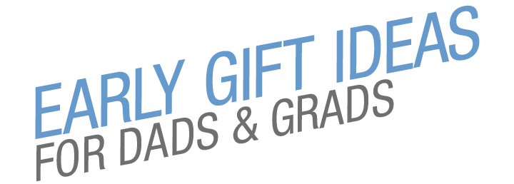 EARLY GIFT IDEAS FOR DADS & GRADS