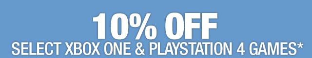 10% OFF SELECT XBOX ONE & PLAYSTATION 4 GAMES*