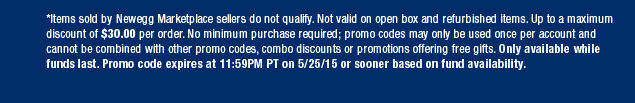 *Items sold by Newegg Marketplace sellers do not qualify. Not valid on open box and refurbished items. Up to a maximum discount of $30.00 per order. No minimum purchase required; promo codes may only be used once per account and cannot be combined with other promo codes, combo discounts or promotions offering free gifts. Only available while funds last. Promo code expires at 11:59PM PT on 5/25/15 or sooner based on fund availability.