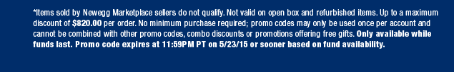 *Items sold by Newegg Marketplace sellers do not qualify. Not valid on open box and refurbished items. Up to a maximum discount of $820.00 per order. No minimum purchase required; promo codes may only be used once per account and cannot be combined with other promo codes, combo discounts or promotions offering free gifts. Only available while funds last. Promo code expires at 11:59PM PT on 5/23/15 or sooner based on fund availability.