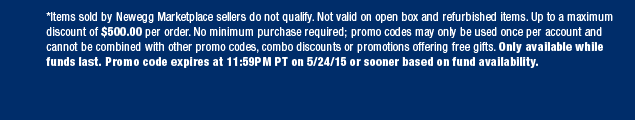 *Items sold by Newegg Marketplace sellers do not qualify. Not valid on open box and refurbished items. Up to a maximum discount of $500.00 per order. No minimum purchase required; promo codes may only be used once per account and cannot be combined with other promo codes, combo discounts or promotions offering free gifts. Only available while funds last. Promo code expires at 11:59PM PT on 5/24/15 or sooner based on fund availability.