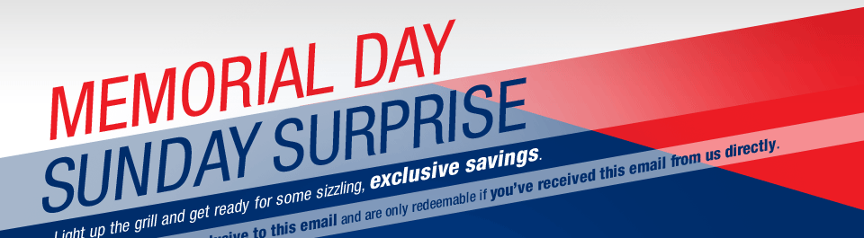 MEMORIAL DAY SUNDAY SURPRISE. Light up the grill and get ready for some sizzling, exclusive savings.
