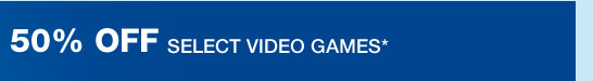 50% OFF SELECT VIDEO GAMES*
