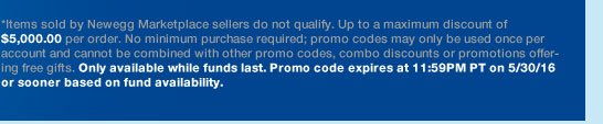 *Items sold by Newegg Marketplace sellers do not qualify. Up to a maximum discount of $5,000.00 per order. No minimum purchase required; promo codes may only be used once per account and cannot be combined with other promo codes, combo discounts or promotions offering free gifts. Only available while funds last. Promo code expires at 11:59PM PT on 5/30/16 or sooner based on fund availability.