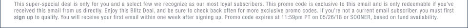This super-special deal is only for you and a select few we recognize as our most loyal subscribers. This promo code is exclusive to this email and is only redeemable if you've received this email from us directly. Enjoy this Blitz Deal, and be sure to check back often for more exclusive promo codes. If you're not a current email subscriber, you must first sign up to qualify. You will receive your first email within one week after signing up. Promo code expires at 11:59pm PT on 05/26/18 or SOONER, based on fund availability.