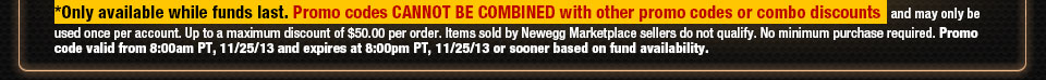 *Only available while funds last. Promo codes CANNOT BE COMBINED with other promo codes or combo discounts and may only be used once per account. Up to a maximum discount of $50.00 per order. Items sold by Newegg Marketplace sellers do not qualify. No minimum purchase required. Promo code valid from 8:00am PT, 11/25/13 and expires at 8:00pm PT, 11/25/13 or sooner based on fund availability.