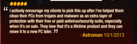 I actively encourage my clients to pick this up after I've helped them clean their PCs from trojans and malware as an extra layer of protection with their free or paid antivirus/security suite, especially when it's on sale. They love that it's a lifetime product and they can move it to a new PC later.
