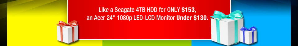 "Like a Seagate 4TB HDD for ONLY $153, an Acer 24"" 1080p LED-LCD Monitor Under $130."