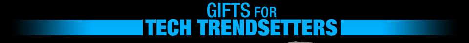 GIFTS FOR TECH TRENDSETTERS