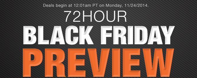 Deals begin at 12:01am PT on Monday, 11/24/2014. 72HOUR BLACK FRIDAY PREVIEW
