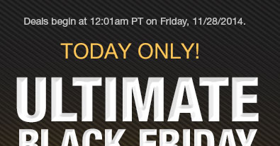 DEALS BEGIN AT 12:01am PT ON FRIDAY, 11/28/14. TODAY ONLY
