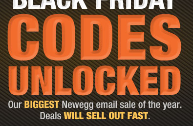 TODAY ONLY ULTIMATE BLACK FRIDAY CODES UNLOCKED. Our BIGGEST Newegg email sale of the year. Deals WILL SELL OUT FAST.