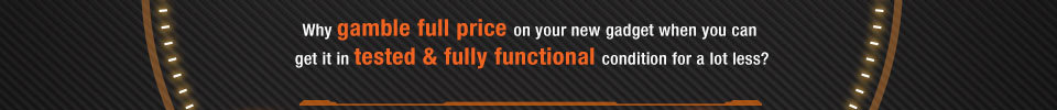 Why gamble full price on your new gadget when you can get it in tested & fully functional condition for a lot less?