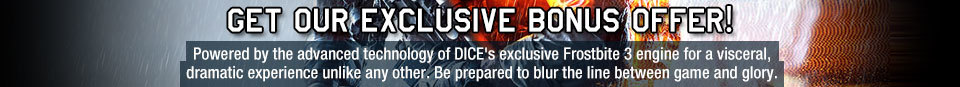 GET OUR EXCLUSIVE BONUS OFFER! Powered by the advanced technology of DICE's exclusive Frostbite 3 engine for a visceral, dramatic experience unlike any other. Be prepared to blur the line between game and glory.