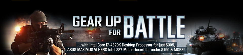 GEAR UP FOR BATTLE. ...with Intel Core i7-4820K Desktop Processor for just $305, ASUS MAXIMUS VI HERO Intel Z87 Motherboard for under $190 & MORE!
