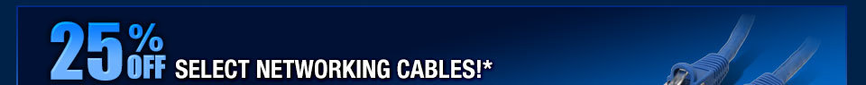 25% OFF SELECT NETWORKING CABLES!*
