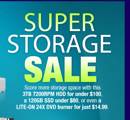 SUPER STORAGE SALE. Score more storage space with this 3TB 7200RPM HDD for under $100, a 120GB SSD under $80, or even a LITE-ON 24X DVD burner for just $14.99.