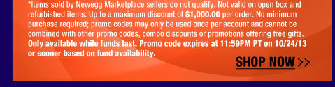 *Items sold by Newegg Marketplace sellers do not qualify. Not valid on open box and refurbished items. Up to a maximum discount of $1,000.00 per order. No minimum purchase required; promo codes may only be used once per account and cannot be combined with other promo codes, combo discounts or promotions offering free gifts. Only available while funds last. Promo code expires at 11:59PM PT on 10/24/13 or sooner based on fund availability.  Shop Now.