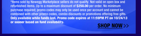 *Items sold by Newegg Marketplace sellers do not qualify. Not valid on open box and refurbished items. Up to a maximum discount of $800.00 per order. No minimum purchase required; promo codes may only be used once per account and cannot be combined with other promo codes, combo discounts or promotions offering free gifts. Only available while funds last. Promo code expires at 11:59PM PT on 10/24/13 or sooner based on fund availability.  Shop Now.