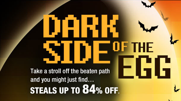 DARK SIDE OF THE EGG. Take a stroll off the beaten path and you might just find…STEALS UP TO 84% OFF.