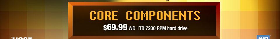 CORE COMPONENTS. $69.99 WD 1 TB 7200 RPM hard drive