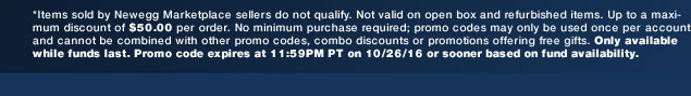 *Items sold by Newegg Marketplace sellers do not qualify. Not valid on open box and refurbished items. Up to a maximum discount of $50.00 per order. No minimum purchase required; promo codes may only be used once per account and cannot be combined with other promo codes, combo discounts or promotions offering free gifts. Only available while funds last. Promo code expires at 11:59PM PT on 10/26/16 or sooner based on fund availability.