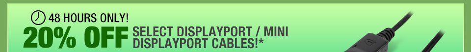 48 HOURS ONLY! 20% OFF SELECT DISPLAYPORT / MINI DISPLAYPORT CABLES!*