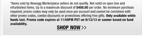 *Items sold by Newegg Marketplace sellers do not qualify. Not valid on open box and refurbished items. Up to a maximum discount of $400.00 per order. No minimum purchase required; promo codes may only be used once per account and cannot be combined with other promo codes, combo discounts or promotions offering free gifts. Only available while funds last. Promo code expires at 11:59PM PST on 9/12/13 or sooner based on fund availability.  Shop Now.