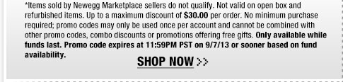 *Items sold by Newegg Marketplace sellers do not qualify. Not valid on open box and refurbished items. Up to a maximum discount of $30.00 per order. No minimum purchase required; promo codes may only be used once per account and cannot be combined with other promo codes, combo discounts or promotions offering free gifts. Only available while funds last. Promo code expires at 11:59PM PST on 9/7/13 or sooner based on fund availability.  Shop Now.