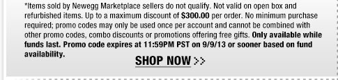 *Items sold by Newegg Marketplace sellers do not qualify. Not valid on open box and refurbished items. Up to a maximum discount of $300.00 per order. No minimum purchase required; promo codes may only be used once per account and cannot be combined with other promo codes, combo discounts or promotions offering free gifts. Only available while funds last. Promo code expires at 11:59PM PST on 9/9/13 or sooner based on fund availability.  Shop Now.