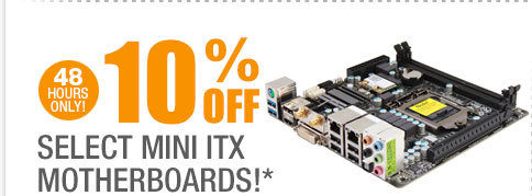 48 HOURS ONLY! 10% OFF SELECT MINI ITX MOTHERBOARDS!*