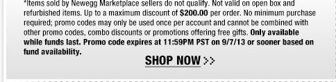 *Items sold by Newegg Marketplace sellers do not qualify. Not valid on open box and refurbished items. Up to a maximum discount of $200.00 per order. No minimum purchase required; promo codes may only be used once per account and cannot be combined with other promo codes, combo discounts or promotions offering free gifts. Only available while funds last. Promo code expires at 11:59PM PST on 9/7/13 or sooner based on fund availability.  Shop Now.