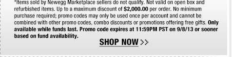 *Items sold by Newegg Marketplace sellers do not qualify. Not valid on open box and refurbished items. Up to a maximum discount of $2,000.00 per order. No minimum purchase required; promo codes may only be used once per account and cannot be combined with other promo codes, combo discounts or promotions offering free gifts. Only available while funds last. Promo code expires at 11:59PM PST on 9/8/13 or sooner based on fund availability.  Shop Now.