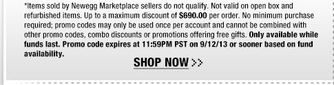 *Items sold by Newegg Marketplace sellers do not qualify. Not valid on open box and refurbished items. Up to a maximum discount of $690.00 per order. No minimum purchase required; promo codes may only be used once per account and cannot be combined with other promo codes, combo discounts or promotions offering free gifts. Only available while funds last. Promo code expires at 11:59PM PST on 9/12/13 or sooner based on fund availability.  Shop Now.