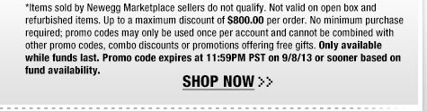 *Items sold by Newegg Marketplace sellers do not qualify. Not valid on open box and refurbished items. Up to a maximum discount of $800.00 per order. No minimum purchase required; promo codes may only be used once per account and cannot be combined with other promo codes, combo discounts or promotions offering free gifts. Only available while funds last. Promo code expires at 11:59PM PST on 9/8/13 or sooner based on fund availability.  Shop Now.