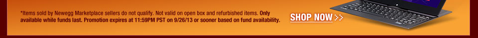 *Items sold by Newegg Marketplace sellers do not qualify. Not valid on open box and refurbished items. Only available while funds last. Promotion expires at 11:59PM PST on 9/26/13 or sooner based on fund availability.