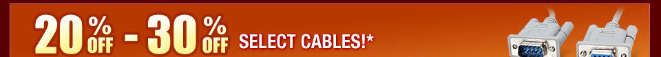 20-30% OFF SELECT CABLES!*