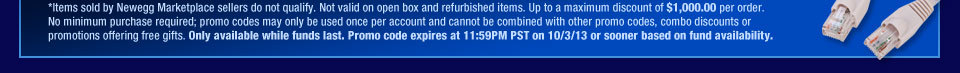 *Items sold by Newegg Marketplace sellers do not qualify. Not valid on open box and refurbished items. Up to a maximum discount of $1,000.00 per order. No minimum purchase required; promo codes may only be used once per account and cannot be combined with other promo codes, combo discounts or promotions offering free gifts. Only available while funds last. Promo code expires at 11:59PM PST on 10/3/13 or sooner based on fund availability.