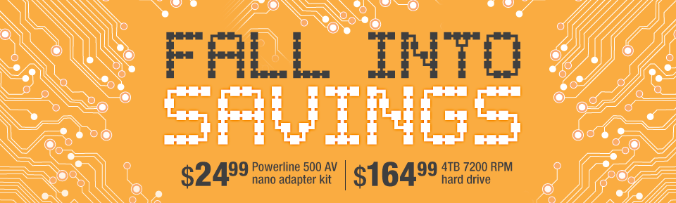 FALL INTO SAVINGS. $24.99 Powerline 500 AV nano adapter kit | $164.99 4TB 7200 RPM hard drive