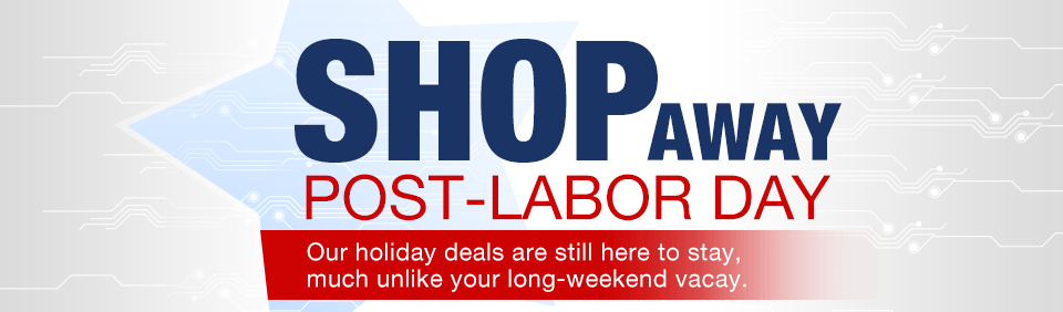 SHOP AWAY POST-LABOR DAY. Our holiday deals are still here to stay, much unlike your long-weekend vacay.  Continue Saving